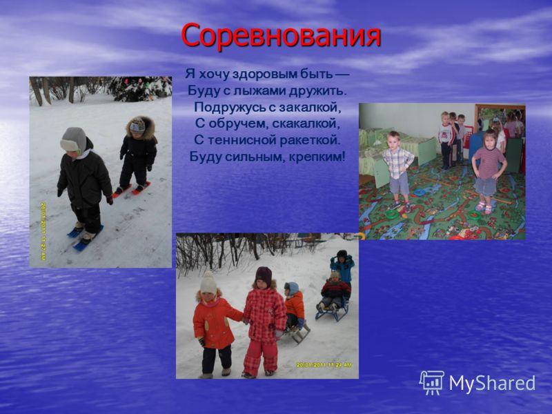 Соревнования Я хочу здоровым быть Буду с лыжами дружить. Подружусь с закалкой, С обручем, скакалкой, С теннисной ракеткой. Буду сильным, крепким!