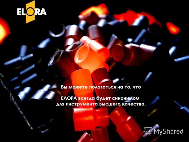Вы можете полагаться на то, что ЕЛОРА всегда будет синонимом для инструмента высшего качества.