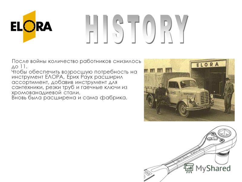 После войны количество работников снизилось до 11. Чтобы обеспечить возросшую потребность на инструмент ЕЛОРА, Ерих Раух расширил ассортимент, добавив инструмент для сантехники, резки труб и гаечные ключи из хромованадиевой стали. Вновь была расширен