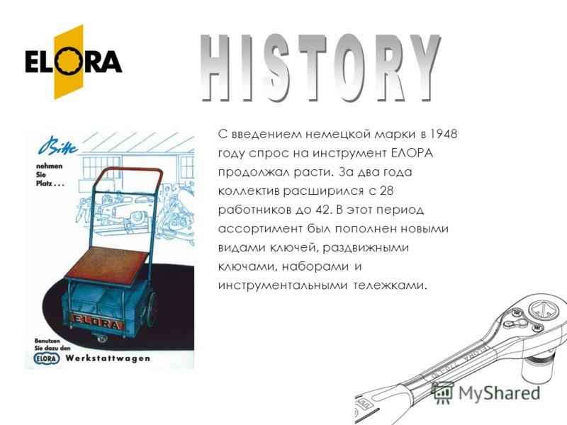 С введением немецкой марки в 1948 году спрос на инструмент ЕЛОРА продолжал расти. За два года коллектив расширился с 28 работников до 42. В этот период ассортимент был пополнен новыми видами ключей, раздвижными ключами, наборами и инструментальными т