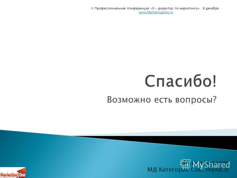 Возможно есть вопросы? Васина Наталия МД Категория Сок, PepsiCo V Профессиональная Конференция «Я – директор по маркетингу». 8 декабря www.MarketingOne.ru
