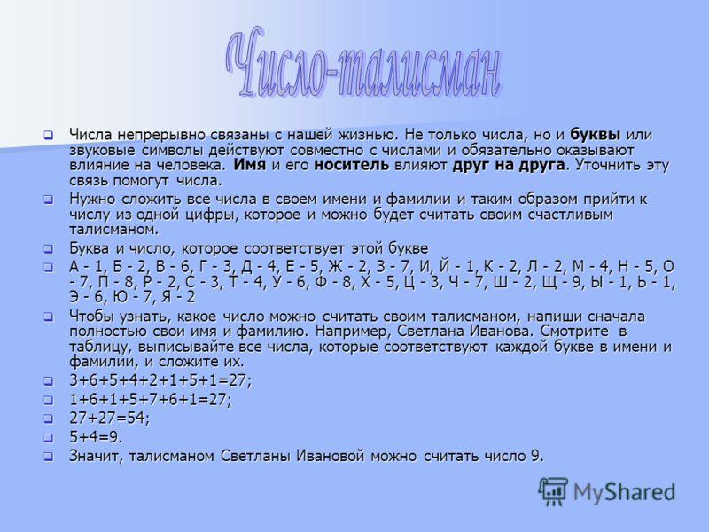 Числа непрерывно связаны с нашей жизнью. Не только числа, но и буквы или звуковые символы действуют совместно с числами и обязательно оказывают влияние на человека. Имя и его носитель влияют друг на друга. Уточнить эту связь помогут числа. Числа непр