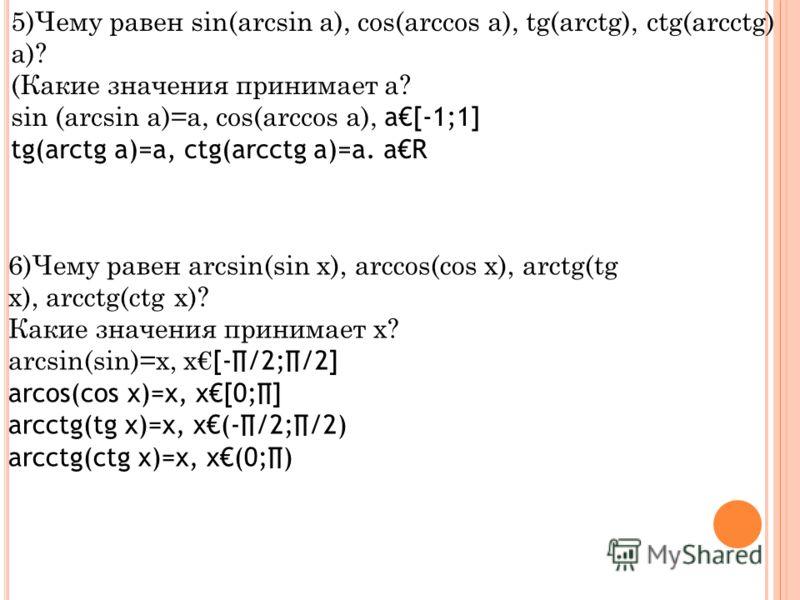 5)Чему равен sin(arcsin a), cos(arccos a), tg(arctg), ctg(arcctg) a)? (Какие значения принимает а? sin (arcsin a)=a, cos(arccos a), a[-1;1] tg(arctg a)=a, ctg(arcctg a)=a. aR 6)Чему равен arcsin(sin x), arccos(cos x), arctg(tg x), arcctg(ctg x)? Каки