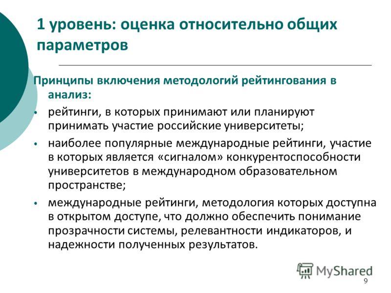 9 1 уровень: оценка относительно общих параметров Принципы включения методологий рейтингования в анализ: рейтинги, в которых принимают или планируют принимать участие российские университеты; наиболее популярные международные рейтинги, участие в кото