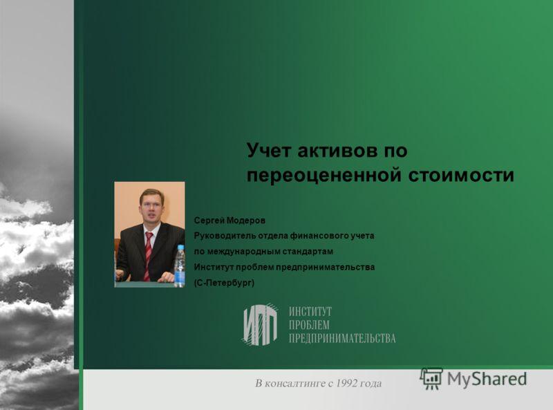 Учет активов по переоцененной стоимости Сергей Модеров Руководитель отдела финансового учета по международным стандартам Институт проблем предпринимательства (С-Петербург)