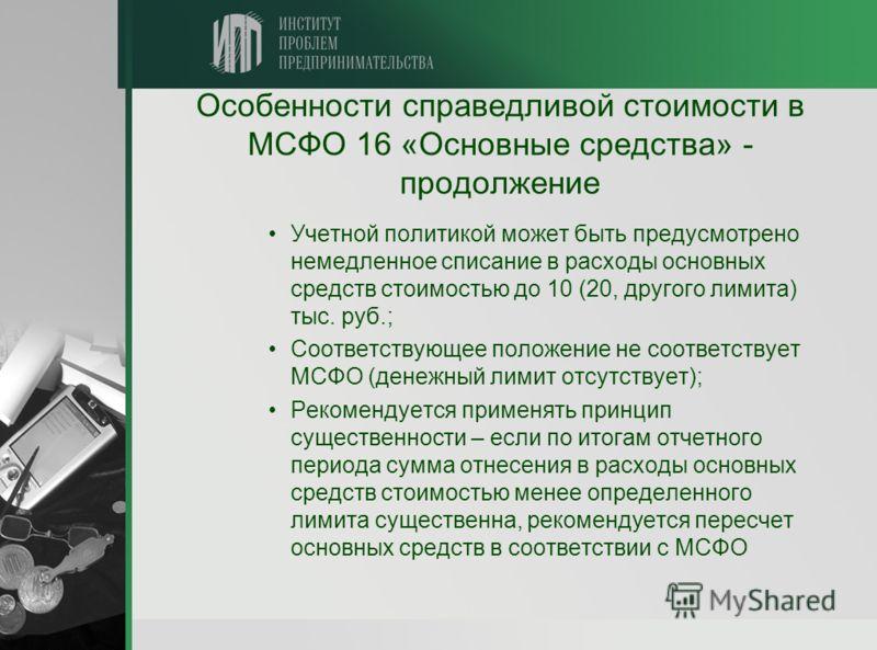 Особенности справедливой стоимости в МСФО 16 «Основные средства» - продолжение Учетной политикой может быть предусмотрено немедленное списание в расходы основных средств стоимостью до 10 (20, другого лимита) тыс. руб.; Соответствующее положение не со