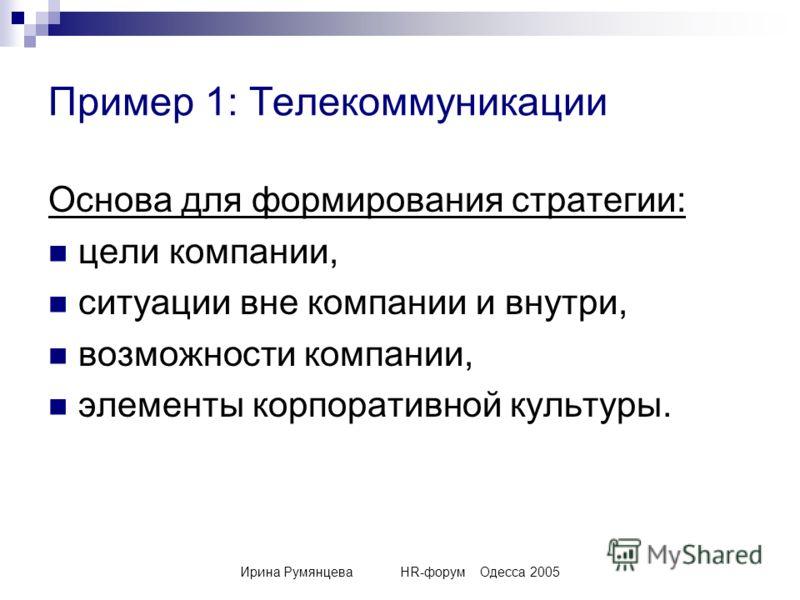 Ирина РумянцеваHR-форумОдесса 2005 Пример 1: Телекоммуникации Основа для формирования стратегии: цели компании, ситуации вне компании и внутри, возможности компании, элементы корпоративной культуры.