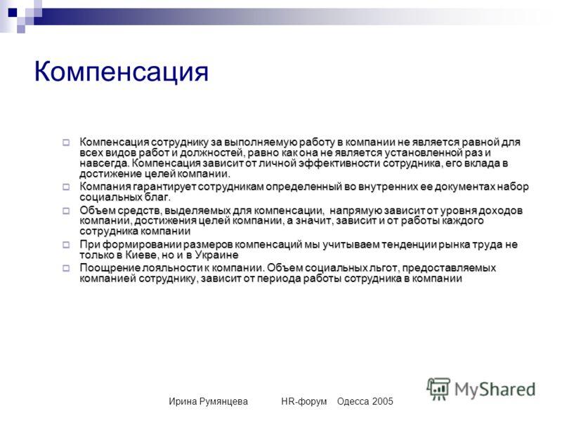 Ирина РумянцеваHR-форумОдесса 2005 Компенсация Компенсация сотруднику за выполняемую работу в компании не является равной для всех видов работ и должностей, равно как она не является установленной раз и навсегда. Компенсация зависит от личной эффекти