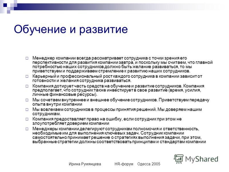 Ирина РумянцеваHR-форумОдесса 2005 Обучение и развитие Менеджер компании всегда рассматривает сотрудника с точки зрения его перспективности для развития компании завтра, и поскольку мы считаем, что главной потребностью наших сотрудников должно быть ж