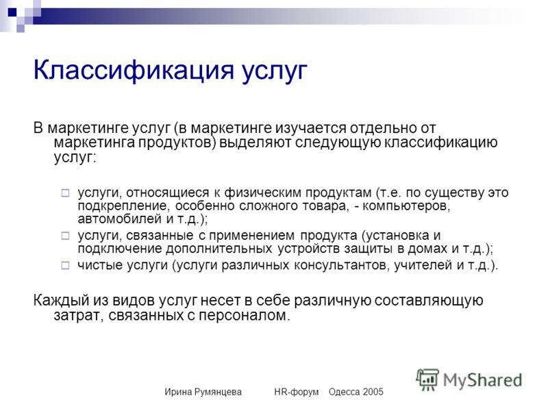 Ирина РумянцеваHR-форумОдесса 2005 Классификация услуг В маркетинге услуг (в маркетинге изучается отдельно от маркетинга продуктов) выделяют следующую классификацию услуг: услуги, относящиеся к физическим продуктам (т.е. по существу это подкрепление,