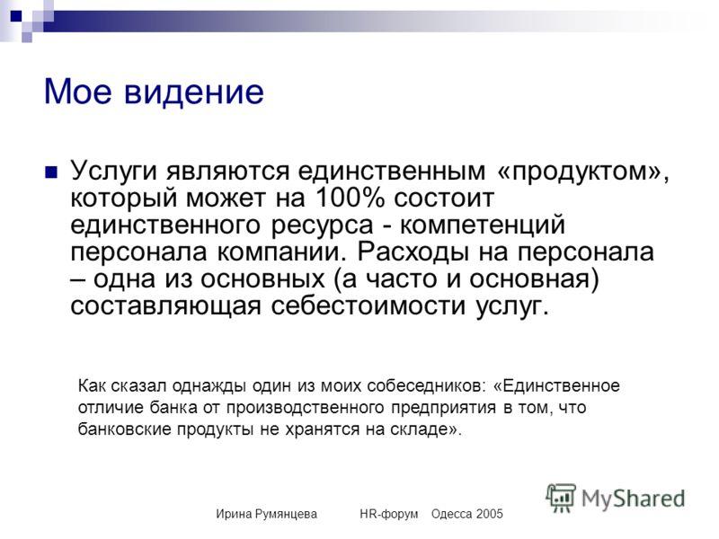 Ирина РумянцеваHR-форумОдесса 2005 Мое видение Услуги являются единственным «продуктом», который может на 100% состоит единственного ресурса - компетенций персонала компании. Расходы на персонала – одна из основных (а часто и основная) составляющая с