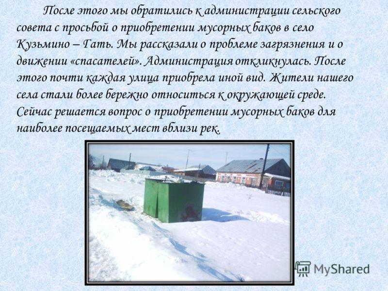 После этого мы обратились к администрации сельского совета с просьбой о приобретении мусорных баков в село Кузьмино – Гать. Мы рассказали о проблеме загрязнения и о движении «спасателей». Администрация откликнулась. После этого почти каждая улица при