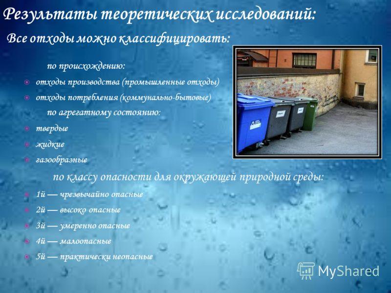 по происхождению: отходы производства (промышленные отходы) отходы потребления (коммунально-бытовые) по агрегатному состоянию : твердые жидкие газообразные по классу опасности для окружающей природной среды: 1й чрезвычайно опасные 2й высоко опасные 3