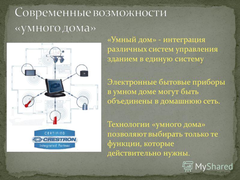 «Умный дом» - интеграция различных систем управления зданием в единую систему Электронные бытовые приборы в умном доме могут быть объединены в домашнюю сеть. Технологии «умного дома» позволяют выбирать только те функции, которые действительно нужны.