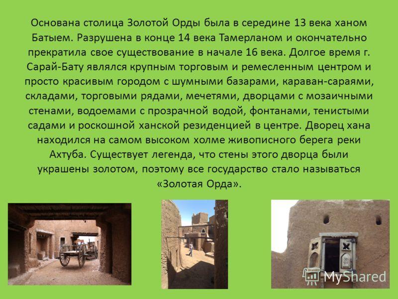 Основана столица Золотой Орды была в середине 13 века ханом Батыем. Разрушена в конце 14 века Тамерланом и окончательно прекратила свое существование в начале 16 века. Долгое время г. Сарай-Бату являлся крупным торговым и ремесленным центром и просто