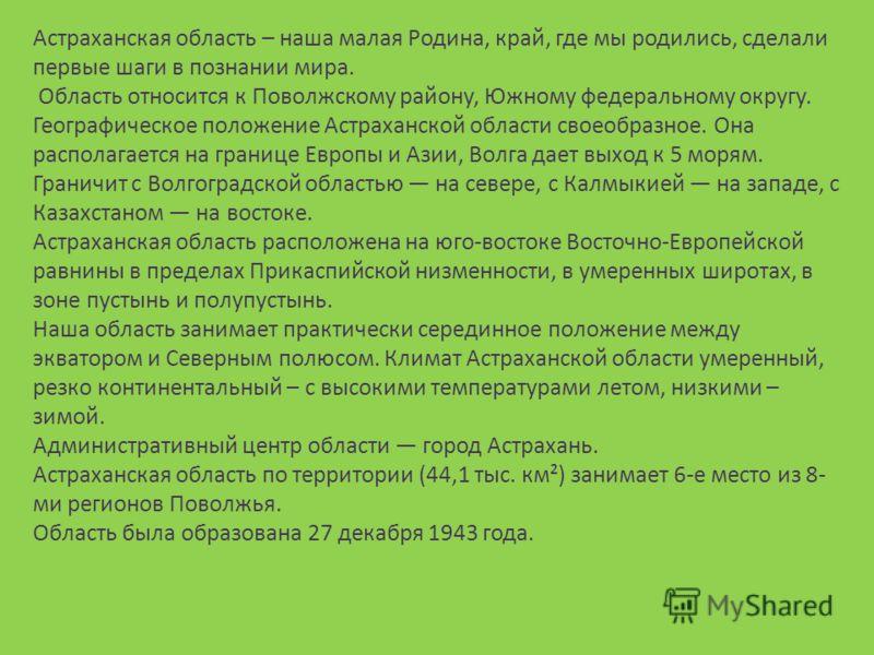 Астраханская область – наша малая Родина, край, где мы родились, сделали первые шаги в познании мира. Область относится к Поволжскому району, Южному федеральному округу. Географическое положение Астраханской области своеобразное. Она располагается на