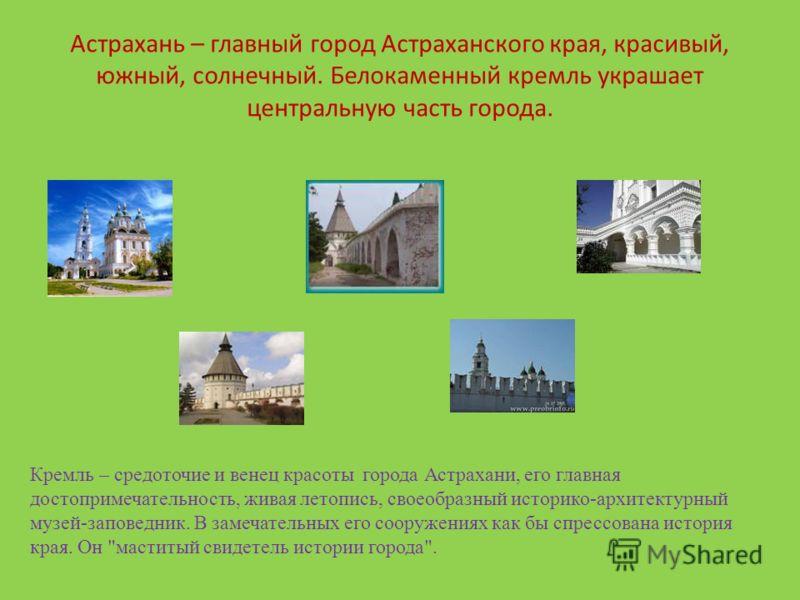 Астрахань – главный город Астраханского края, красивый, южный, солнечный. Белокаменный кремль украшает центральную часть города. Кремль – средоточие и венец красоты города Астрахани, его главная достопримечательность, живая летопись, своеобразный ист