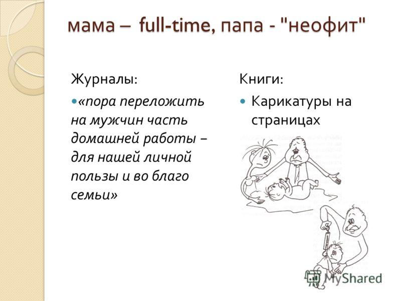 мама – full-time, папа -  неофит  Журналы : « пора переложить на мужчин часть домашней работы для нашей личной пользы и во благо семьи » Книги : Карикатуры на страницах