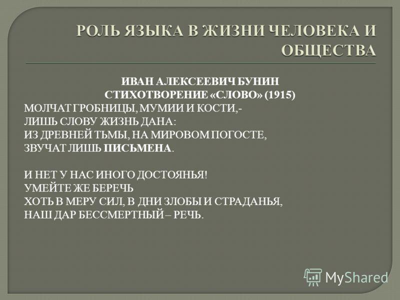 ИВАН АЛЕКСЕЕВИЧ БУНИН СТИХОТВОРЕНИЕ «СЛОВО» (1915) МОЛЧАТ ГРОБНИЦЫ, МУМИИ И КОСТИ,- ЛИШЬ СЛОВУ ЖИЗНЬ ДАНА: ИЗ ДРЕВНЕЙ ТЬМЫ, НА МИРОВОМ ПОГОСТЕ, ЗВУЧАТ ЛИШЬ ПИСЬМЕНА. И НЕТ У НАС ИНОГО ДОСТОЯНЬЯ! УМЕЙТЕ ЖЕ БЕРЕЧЬ ХОТЬ В МЕРУ СИЛ, В ДНИ ЗЛОБЫ И СТРАДАН