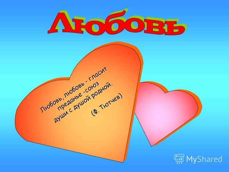 Любовь, любовь - гласит преданье -союз души с душой родной. (Ф. Тютчев) Любовь, любовь - гласит преданье -союз души с душой родной. (Ф. Тютчев)