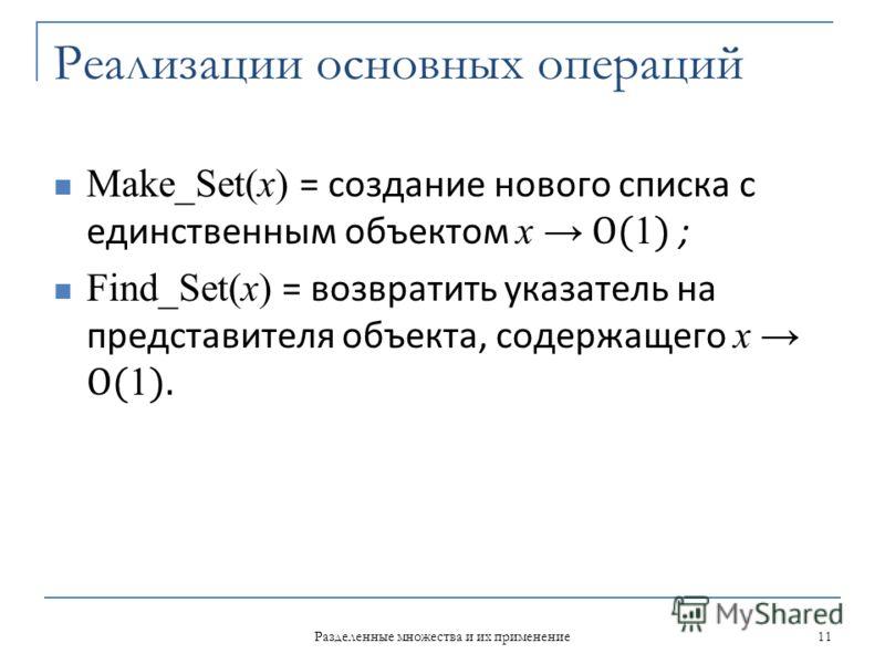 Реализации основных операций Make_Set(x) = создание нового списка с единственным объектом х О( 1 ) ; Find_Set(x) = возвратить указатель на представителя объекта, содержащего x О( 1 ). 11 Разделенные множества и их применение