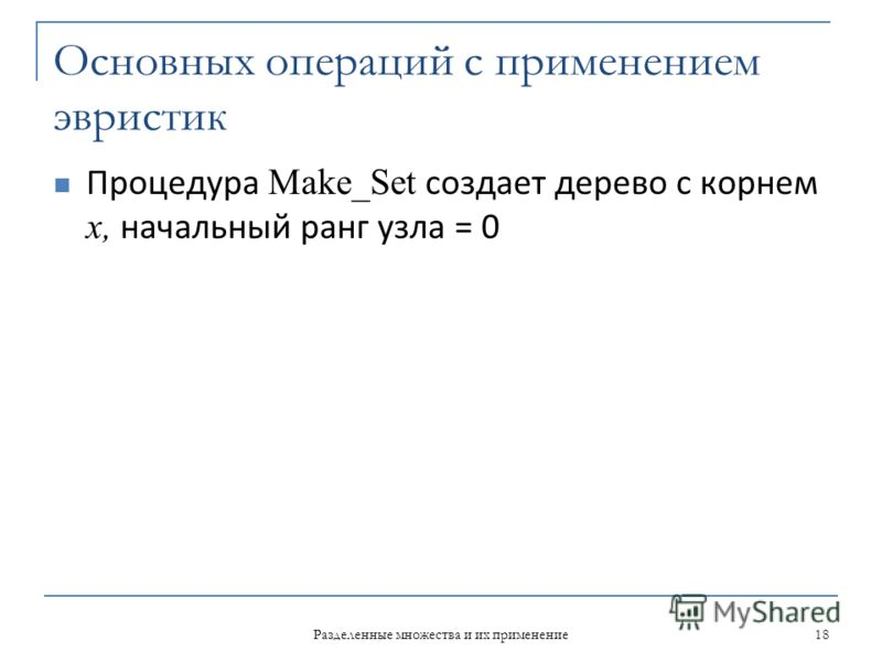 Основных операций с применением эвристик Процедура Make_Set создает дерево с корнем x, начальный ранг узла = 0 Разделенные множества и их применение 18