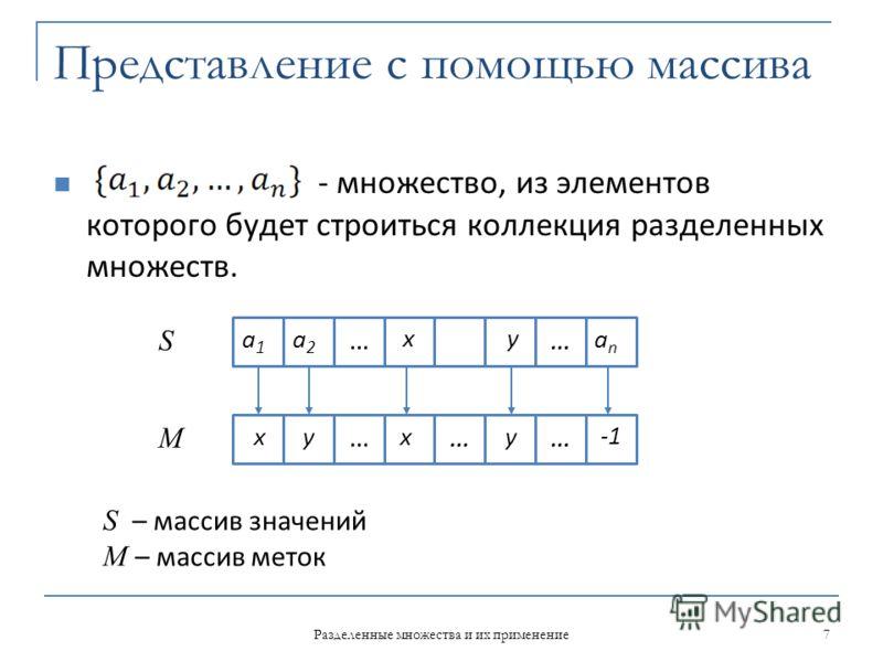 Представление с помощью массива - множество, из элементов которого будет строиться коллекция разделенных множеств. a1a1 a2a2 x … anan … y ……… yyxx -1 7 Разделенные множества и их применение S M S – массив значений M – массив меток