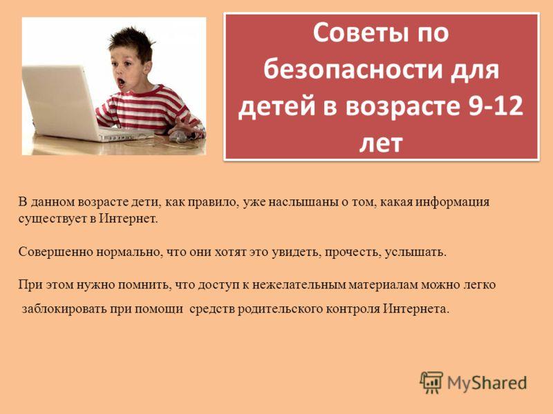 Советы по безопасности для детей в возрасте 9-12 лет В данном возрасте дети, как правило, уже наслышаны о том, какая информация существует в Интернет. Совершенно нормально, что они хотят это увидеть, прочесть, услышать. При этом нужно помнить, что до