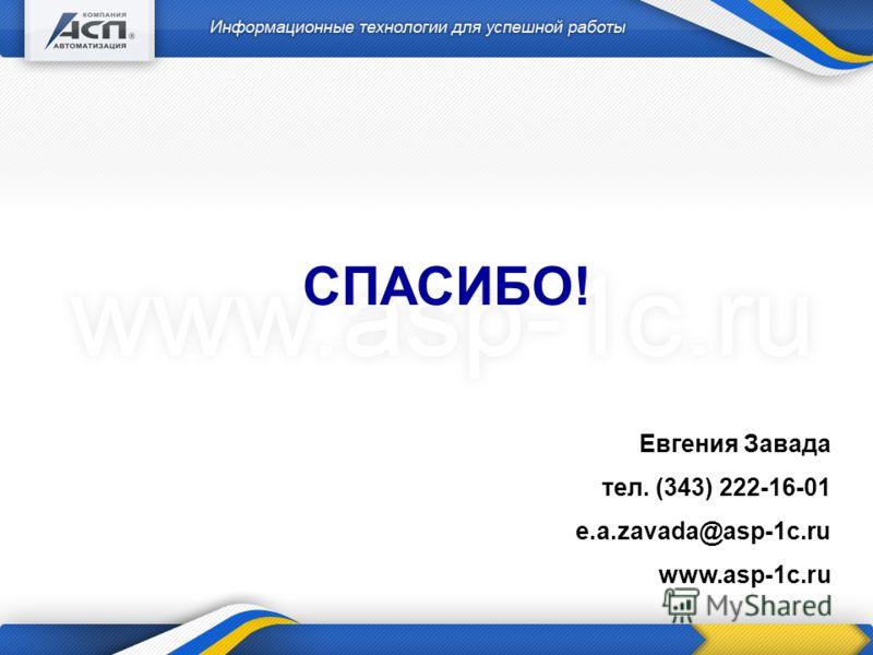 Евгения Завада тел. (343) 222-16-01 e.a.zavada@asp-1c.ru www.asp-1c.ru СПАСИБО!