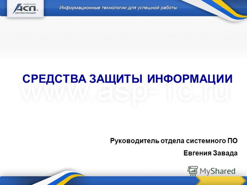 Руководитель отдела системного ПО Евгения Завада СРЕДСТВА ЗАЩИТЫ ИНФОРМАЦИИ