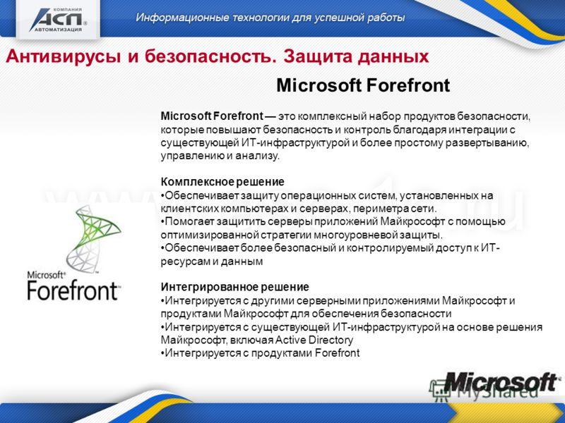 Антивирусы и безопасность. Защита данных Microsoft Forefront Microsoft Forefront это комплексный набор продуктов безопасности, которые повышают безопасность и контроль благодаря интеграции с существующей ИТ-инфраструктурой и более простому развертыва