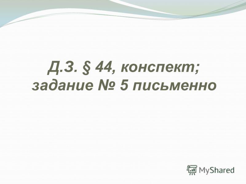 Д.З. § 44, конспект; задание 5 письменно