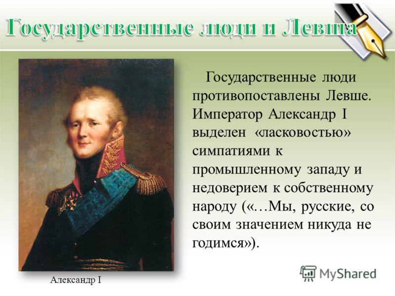 Александр I Государственные люди противопоставлены Левше. Император Александр I выделен «ласковостью» симпатиями к промышленному западу и недоверием к собственному народу («…Мы, русские, со своим значением никуда не годимся»).