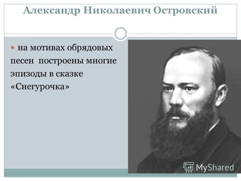 Александр Николаевич Островский на мотивах обрядовых песен построены многие эпизоды в сказке «Снегурочка»