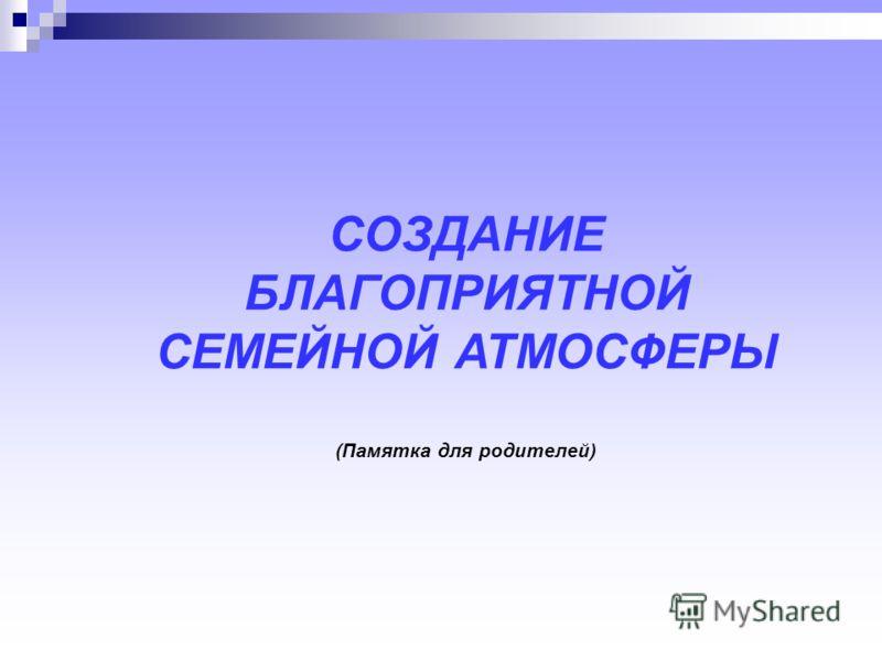 СОЗДАНИЕ БЛАГОПРИЯТНОЙ СЕМЕЙНОЙ АТМОСФЕРЫ (Памятка для родителей)