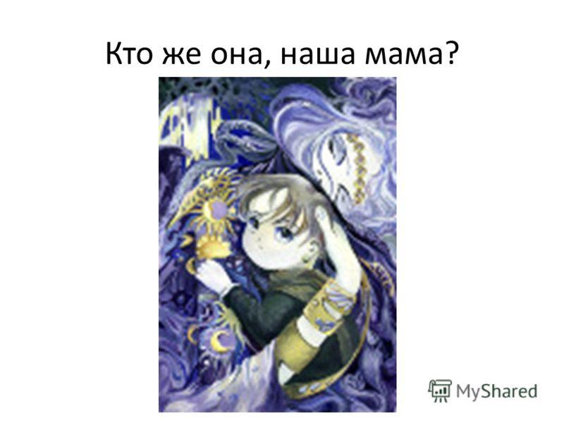 Кто же она, наша мама?