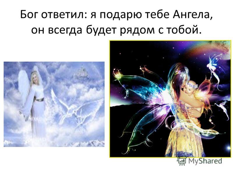 Бог ответил: я подарю тебе Ангела, он всегда будет рядом с тобой.