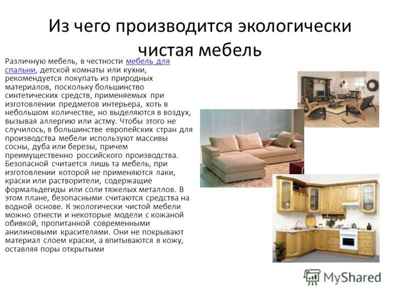 Из чего производится экологически чистая мебель Различную мебель, в честности мебель для спальни, детской комнаты или кухни, рекомендуется покупать из природных материалов, поскольку большинство синтетических средств, применяемых при изготовлении пре