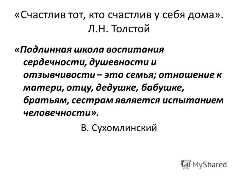 «Счастлив тот, кто счастлив у себя дома». Л.Н. Толстой «Подлинная школа воспитания сердечности, душевности и отзывчивости – это семья; отношение к матери, отцу, дедушке, бабушке, братьям, сестрам является испытанием человечности». В. Сухомлинский