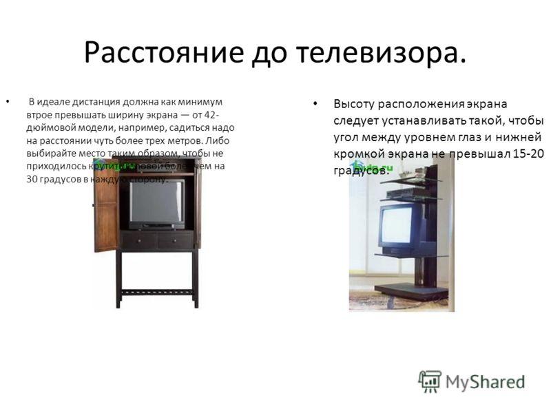 Расстояние до телевизора. В идеале дистанция должна как минимум втрое превышать ширину экрана от 42- дюймовой модели, например, садиться надо на расстоянии чуть более трех метров. Либо выбирайте место таким образом, чтобы не приходилось крутить голов