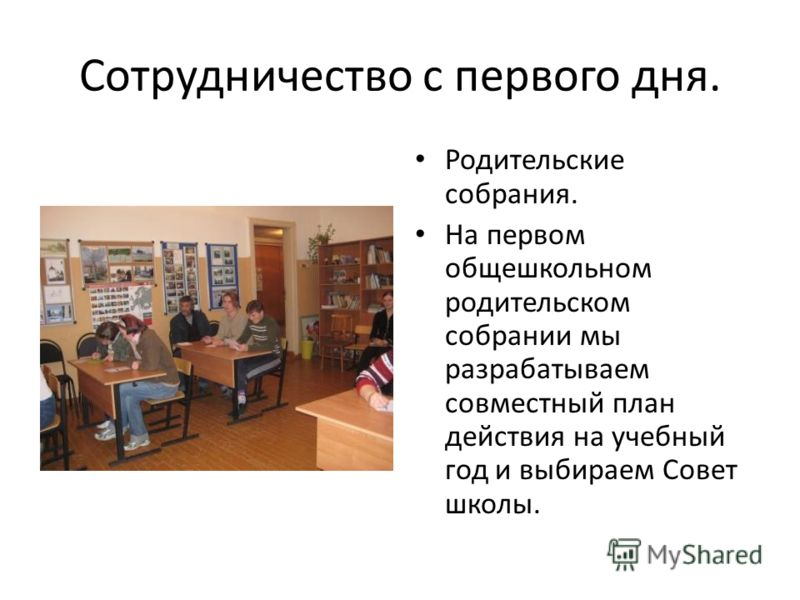Сотрудничество с первого дня. Родительские собрания. На первом общешкольном родительском собрании мы разрабатываем совместный план действия на учебный год и выбираем Совет школы.