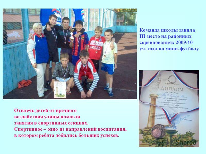 Команда школы заняла III место на районных соревнованиях 2009/10 уч. года по мини-футболу. Отвлечь детей от вредного воздействия улицы помогли занятия в спортивных секциях. Спортивное – одно из направлений воспитания, в котором ребята добились больши