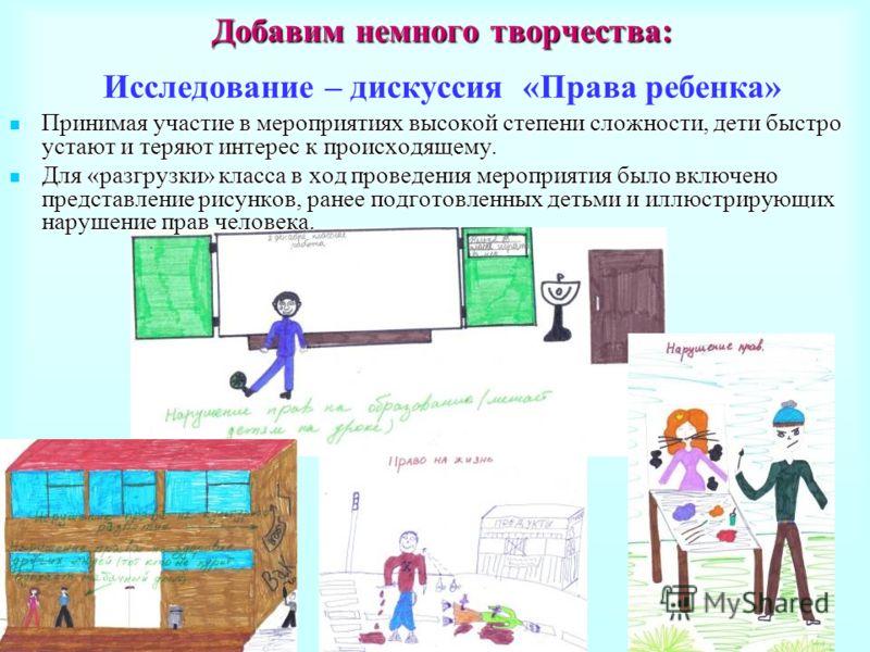 Добавим немного творчества: Добавим немного творчества: Исследование – дискуссия «Права ребенка» Принимая участие в мероприятиях высокой степени сложности, дети быстро устают и теряют интерес к происходящему. Принимая участие в мероприятиях высокой с