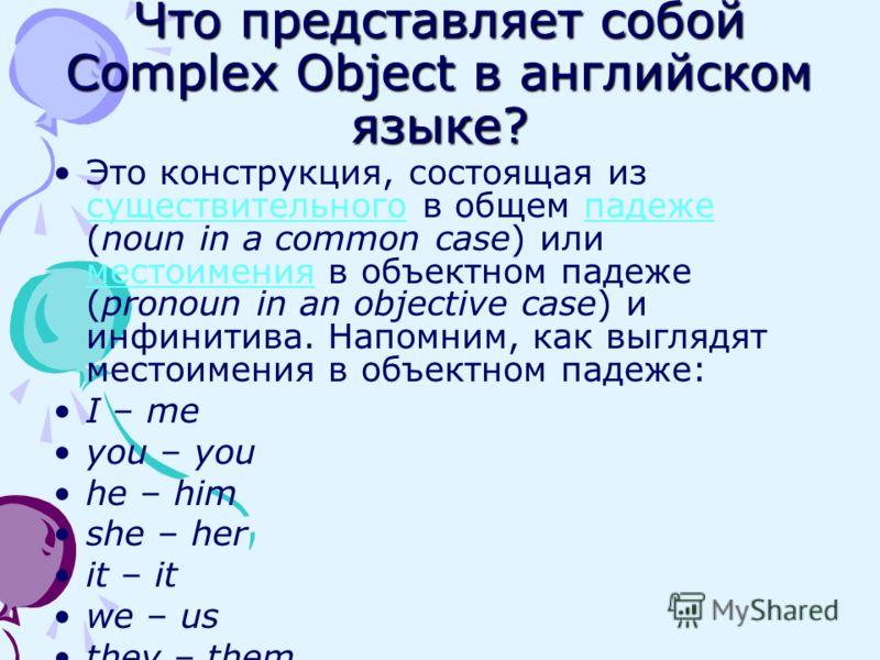 Что представляет собой Complex Object в английском языке? Это конструкция, состоящая из существительного в общем падеже (noun in a common case) или местоимения в объектном падеже (pronoun in an objective case) и инфинитива. Напомним, как выглядят мес