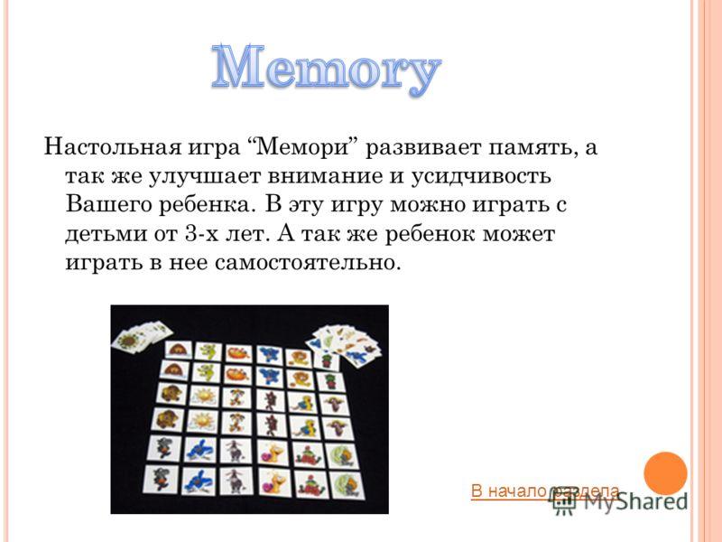 Настольная игра Мемори развивает память, а так же улучшает внимание и усидчивость Вашего ребенка. В эту игру можно играть с детьми от 3-х лет. А так же ребенок может играть в нее самостоятельно. В начало раздела