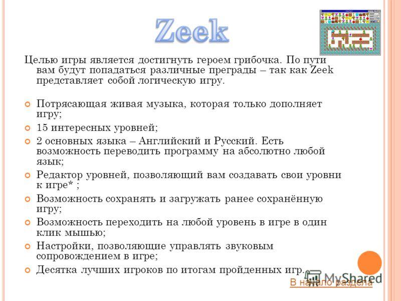 Целью игры является достигнуть героем грибочка. По пути вам будут попадаться различные преграды – так как Zeek представляет собой логическую игру. Потрясающая живая музыка, которая только дополняет игру; 15 интересных уровней; 2 основных языка – Англ