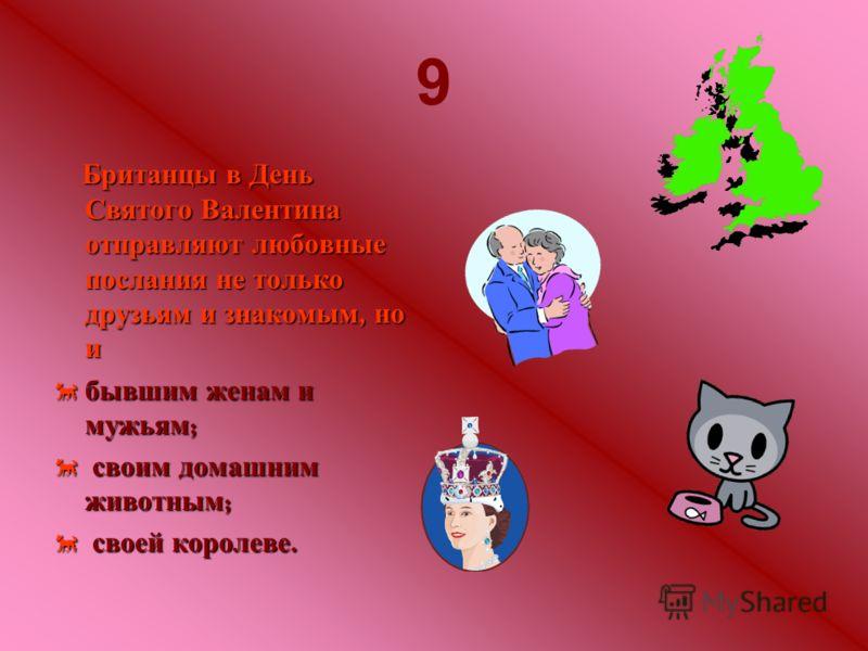 9 Британцы в День Святого Валентина отправляют любовные послания не только друзьям и знакомым, но и бывшим женам и мужьям ; бывшим женам и мужьям ; своим домашним животным ; своим домашним животным ; своей королеве. своей королеве.