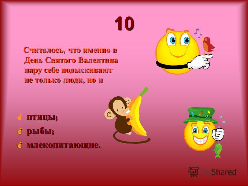 10 Считалось, что именно в День Святого Валентина пару себе подыскивают не только люди, но и птицы ; рыбы ; рыбы ; млекопитающие. млекопитающие.