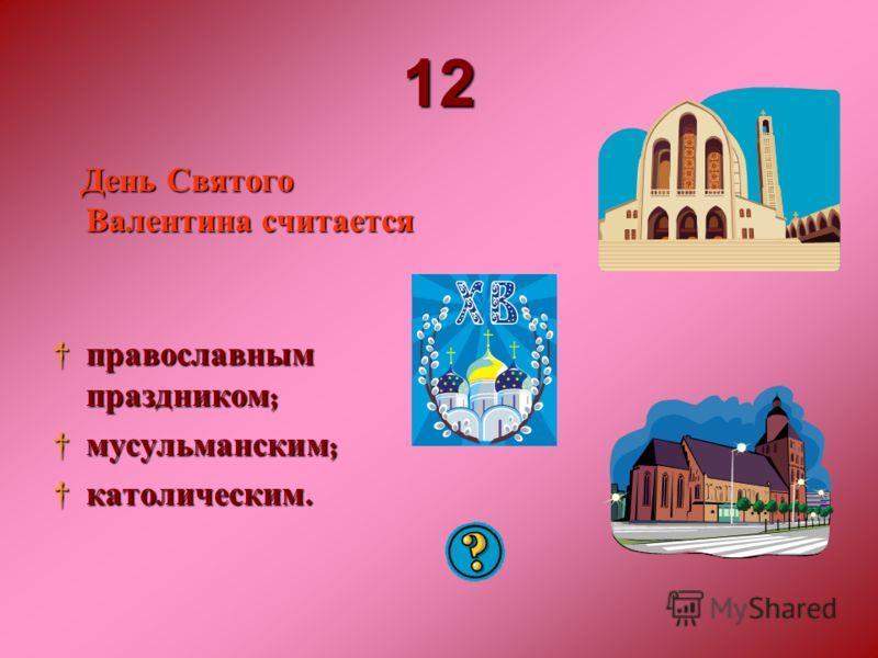 12121212 День Святого Валентина считается православным праздником ; православным праздником ; мусульманским ; мусульманским ; католическим. католическим.