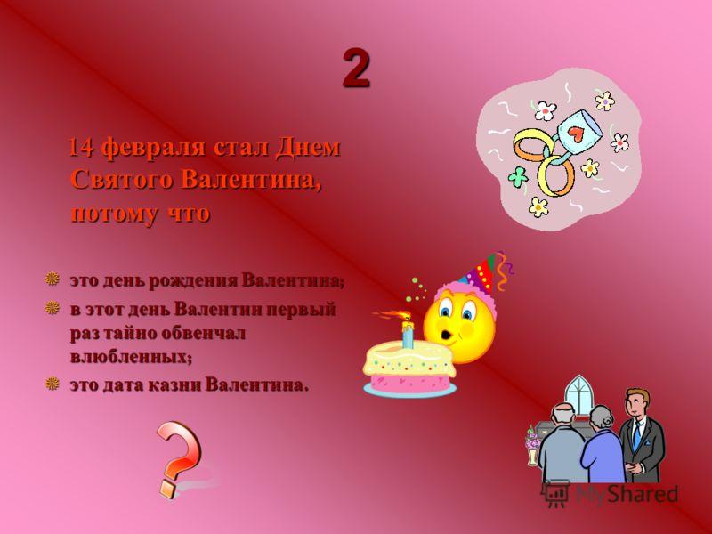 2 14 февраля февраля стал стал Днем Святого Святого Валентина, потому потому что это это день день рождения рождения Валентина ; в в этот этот день день Валентин Валентин первый раз раз тайно тайно обвенчал влюбленных ; это это дата дата казни казни